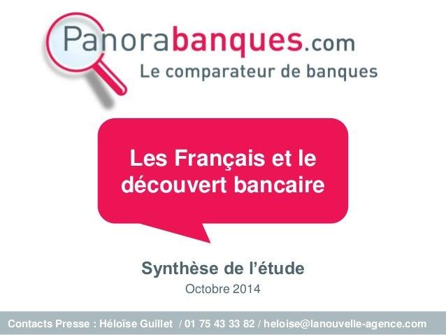 Synthèse de l'étude  Octobre 2014  Les Français et le découvert bancaire  Contacts Presse : Héloïse Guillet / 01 75 43 33 ...