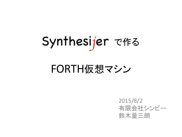 Synthesijer で作る FORTH仮想マシン 2015/8/2 有限会社シンビー 鈴木量三朗