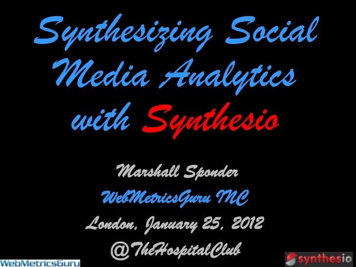 Synthesizing Social Media Analytics  with Synthesio       Marshall Sponder     WebMetricsGuru INC   London, January 25, 20...