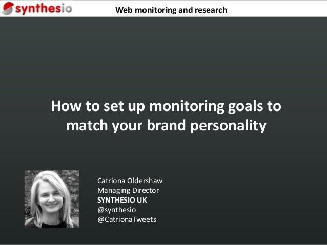 How to set up monitoring goals to match your brand personality Catriona Oldershaw Managing Director SYNTHESIO UK @synthesi...