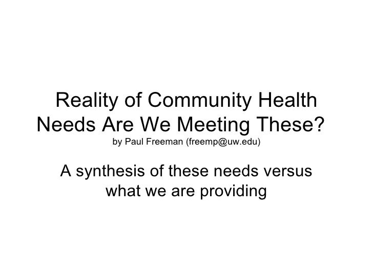Reality of Community HealthNeeds Are We Meeting These?        by Paul Freeman (freemp@uw.edu)  A synthesis of these needs ...
