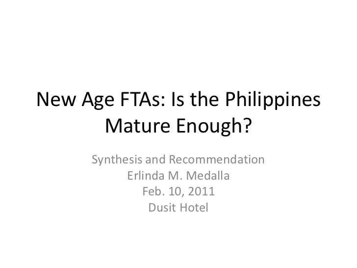 New Age FTAs: Is the Philippines      Mature Enough?      Synthesis and Recommendation            Erlinda M. Medalla      ...