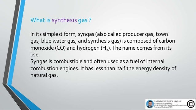 What is synthesis gas ? In its simplest form, syngas (also called producer gas, town gas, blue water gas, and synthesis ga...