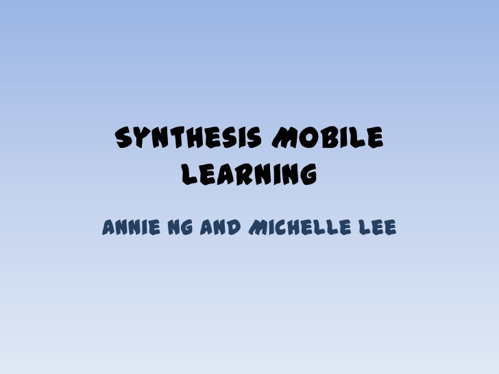 Synthesis Mobile     LearningAnnie Ng and Michelle Lee
