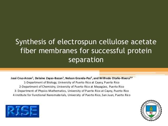 Synthesis of electrospun cellulose acetate fiber membranes for successful protein separation José Cruz-Arzon1, Delaine Zay...