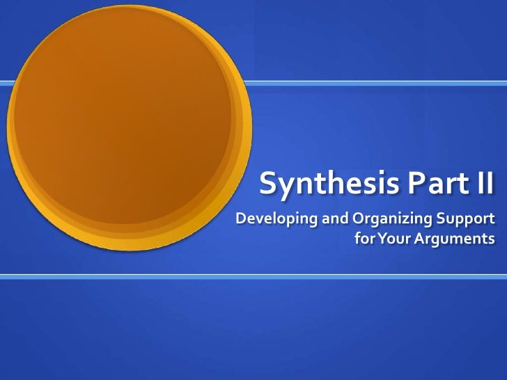 Synthesis Part II<br />Developing and Organizing Support for Your Arguments<br />