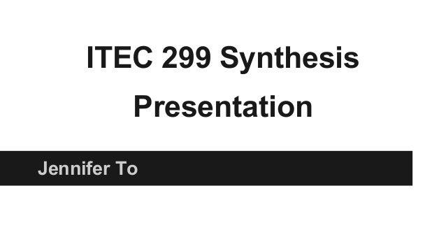 ITEC 299 Synthesis Presentation Jennifer To