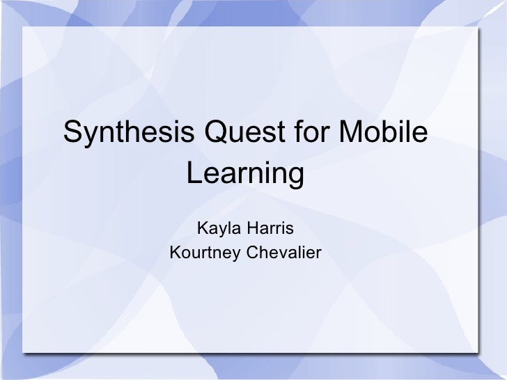 Synthesis Quest for Mobile        Learning          Kayla Harris       Kourtney Chevalier