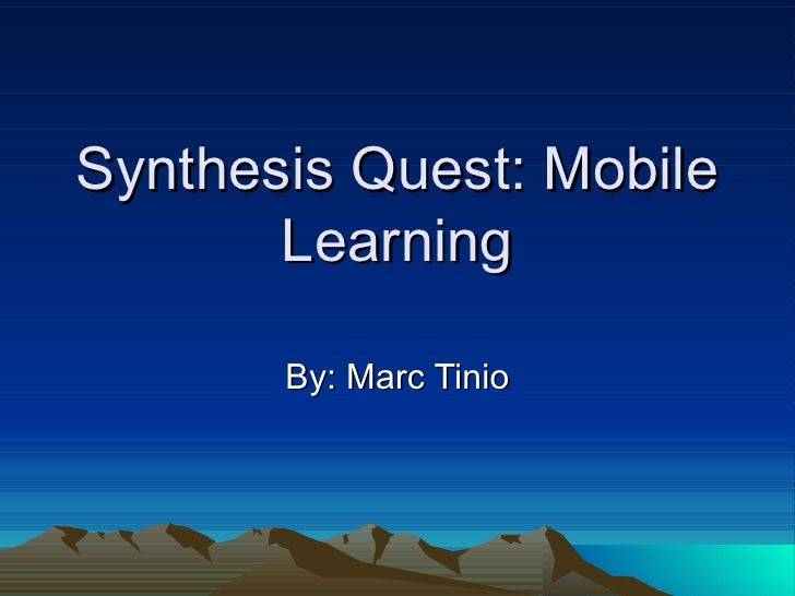 Synthesis Quest: Mobile       Learning       By: Marc Tinio