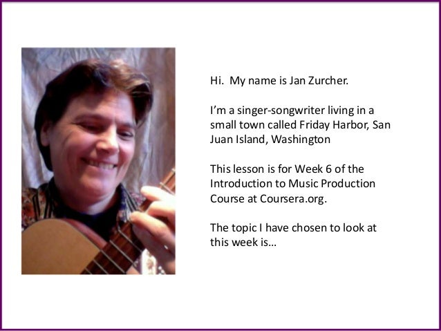 Hi. My name is Jan Zurcher. I'm a singer-songwriter living in a small town called Friday Harbor, San Juan Island, Washingt...