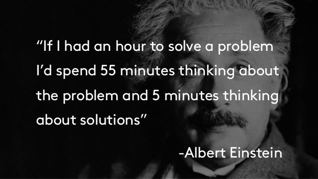 """""""If I had an hour to solve a problem I'd spend 55 minutes thinking about the problem and 5 minutes thinking about solution..."""