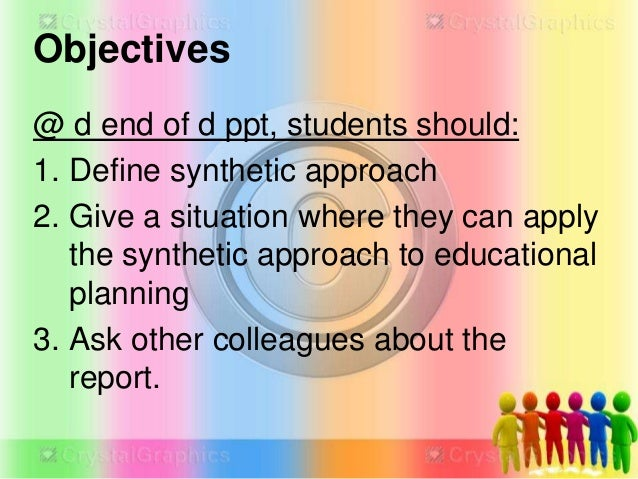 Objectives @ d end of d ppt, students should: 1. Define synthetic approach 2. Give a situation where they can apply the sy...