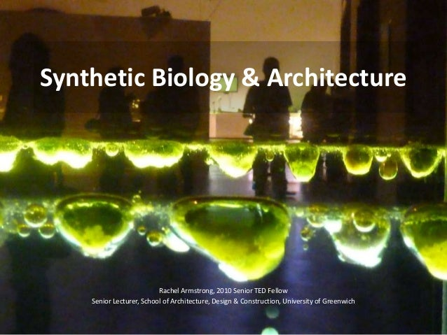 Synthetic Biology & ArchitectureRachel Armstrong, 2010 Senior TED FellowSenior Lecturer, School of Architecture, Design & ...