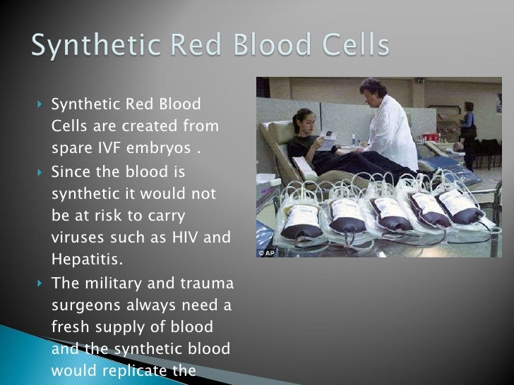 <ul><li>Synthetic Red Blood Cells are created from spare IVF embryos . </li></ul><ul><li>Since the blood is synthetic it w...