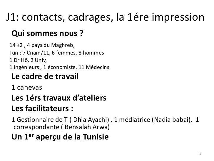 J1: contacts, cadrages, la 1ére impression Qui sommes nous ?14 +2 , 4 pays du Maghreb,Tun : 7 Cnam/11, 6 femmes, 8 hommes1...