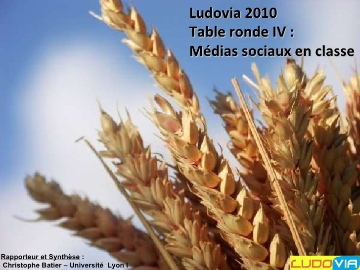 Ludovia 2010 Table ronde IV :  Médias sociaux en classe  Rapporteur et Synthèse :  Christophe Batier – Université Lyon I