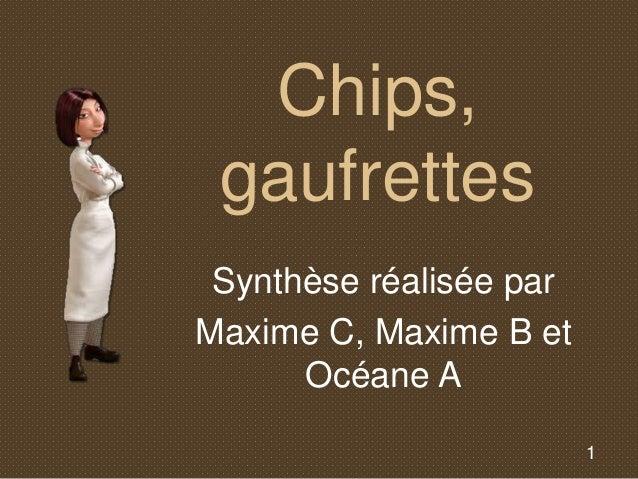 1  Chips,  gaufrettes  Synthèse réalisée par  Maxime C, Maxime B et  Océane A
