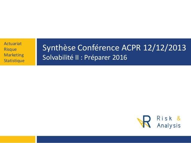 Actuariat Risque Marketing Statistique  Synthèse Conférence ACPR 12/12/2013 Solvabilité II : Préparer 2016