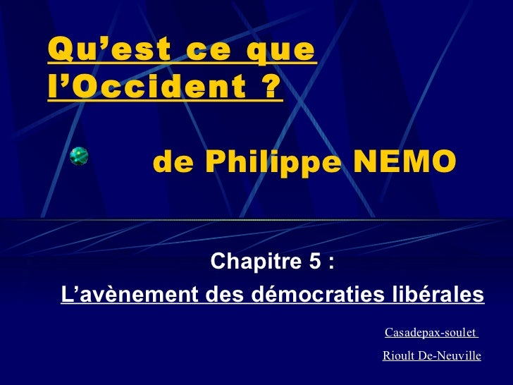 Qu'est ce que l'Occident ?   de Philippe NEMO Chapitre 5 : L'avènement des démocraties libérales Casadepax-soulet  Rioult ...