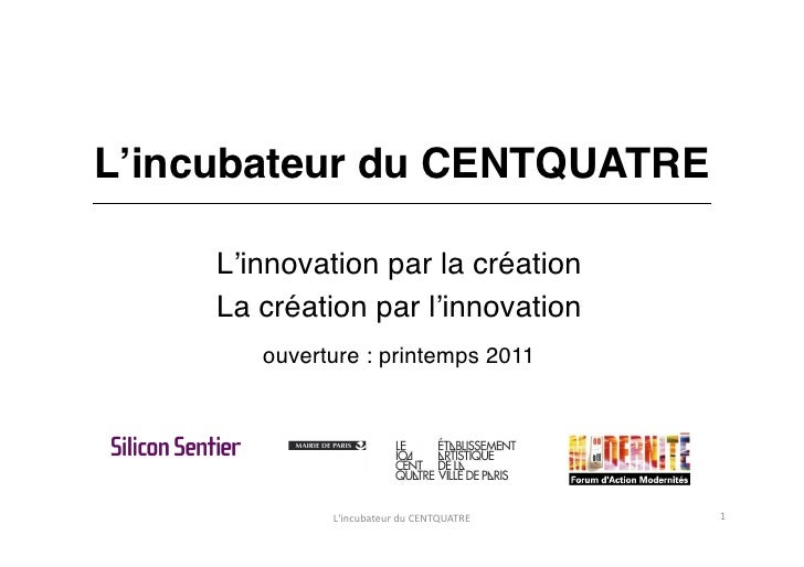 L'incubateur du CENTQUATRE L'innovation par la création La création par l'innovation ouverture : printemps 2011 L'incubate...