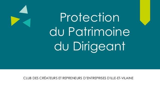 Protection du Patrimoine du Dirigeant CLUB DES CRÉATEURS ET REPRENEURS D'ENTREPRISES D'ILLE-ET-VILAINE