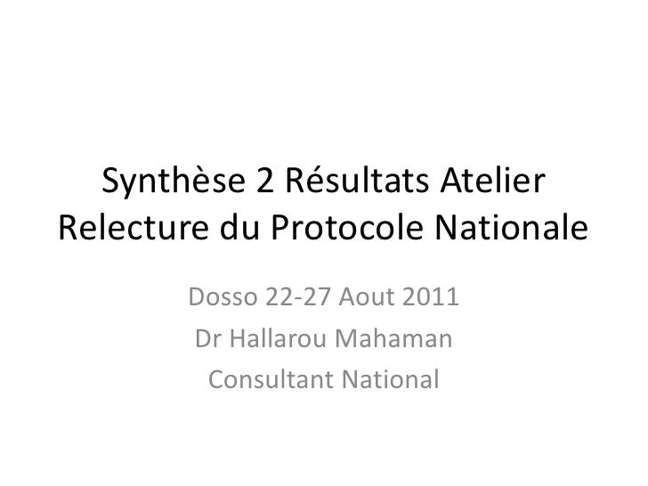 Synthèse 2 Résultats Atelier Relecture du Protocole Nationale  <br />Dosso 22-27 Aout 2011<br />Dr Hallarou Mahaman<br />C...