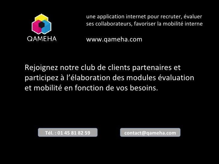 une application internet pour recruter, évaluer ses collaborateurs, favoriser la mobilité interne www.qameha.com Rejoignez...