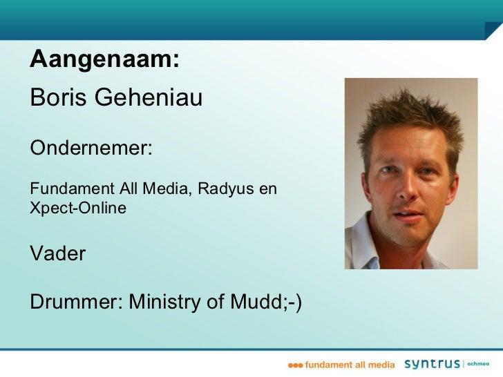 Aangenaam:Boris GeheniauOndernemer:Fundament All Media, Radyus enXpect-OnlineVaderDrummer: Ministry of Mudd;-)
