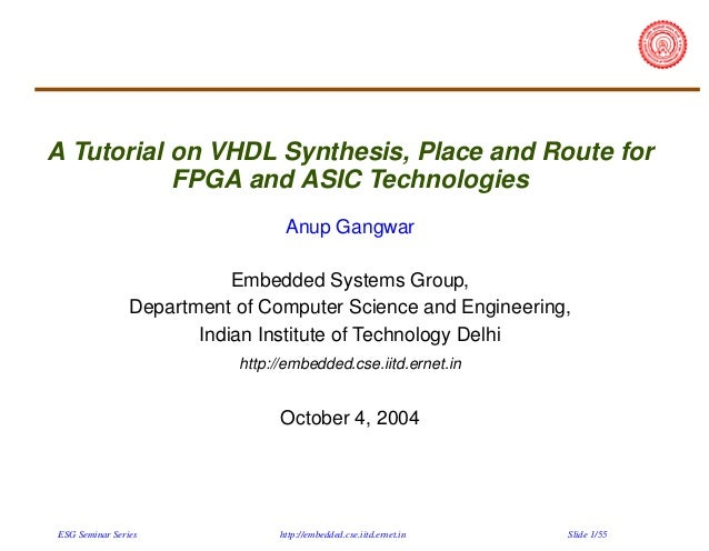 A Tutorial on VHDL Synthesis, Place and Route for FPGA and ASIC Technologies Anup Gangwar Embedded Systems Group, Departme...