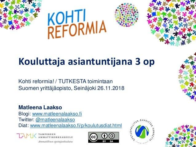 Kouluttaja asiantuntijana 3 op Kohti reformia! / TUTKESTA toimintaan Suomen yrittäjäopisto, Seinäjoki 26.11.2018 Matleena ...