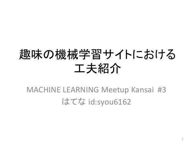 趣味の機械学習サイトにおける 工夫紹介 MACHINELEARNINGMeetupKansai#3 はてな id:syou6162 1