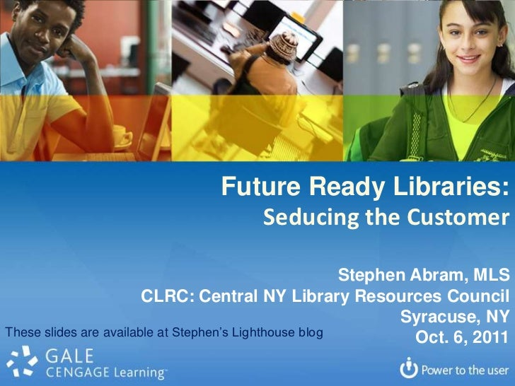 Future Ready Libraries:<br />Seducing the Customer<br />Stephen Abram, MLS<br />CLRC: Central NY Library Resources Council...