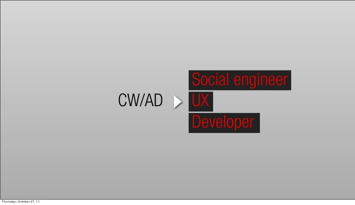 Social engineer                           CW/AD   UX                                   DeveloperThursday, October 27, 11