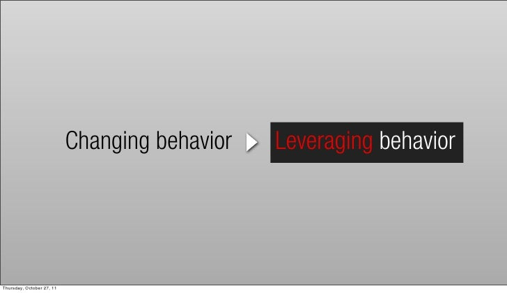 Changing behavior   Leveraging behaviorThursday, October 27, 11