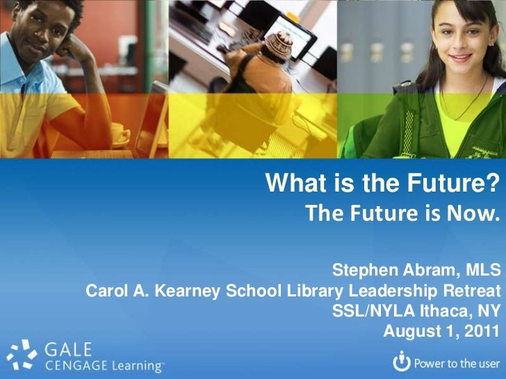 What is the Future?<br />The Future is Now.<br />Stephen Abram, MLS<br />Carol A. Kearney School Library Leadership Retrea...