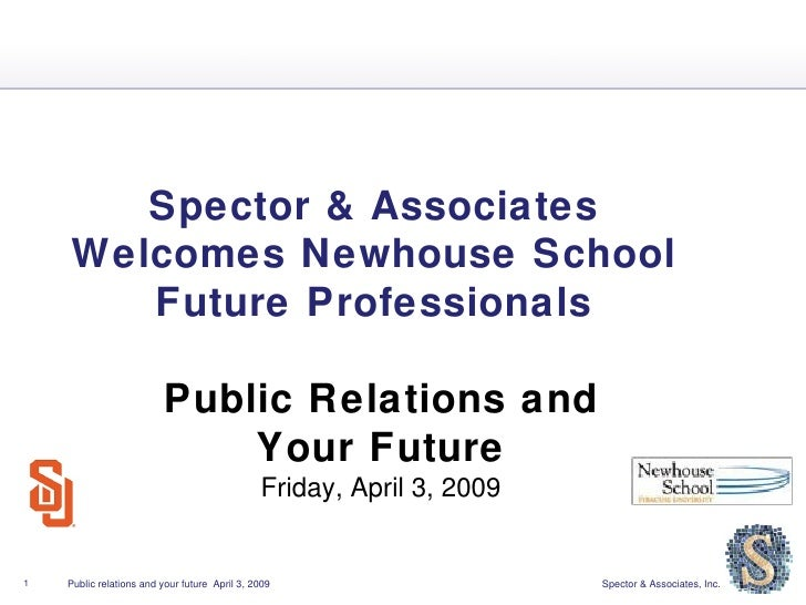 Spector & Associates  Welcomes Newhouse School  Future Professionals  Public Relations and  Your Future  Friday, April 3, ...