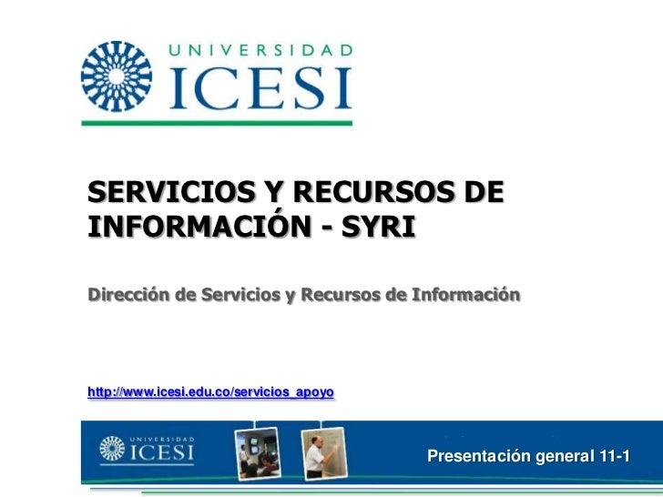 SERVICIOS Y RECURSOS DE INFORMACIÓN - SYRI<br />Dirección de Servicios y Recursos de Información<br />http://www.icesi.edu...