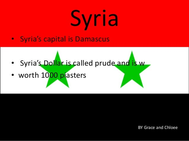 • Syria's capital is Damascus • Syria's Dollar is called prude and is w • worth 1000 piasters Syria BY Grace and Chloee