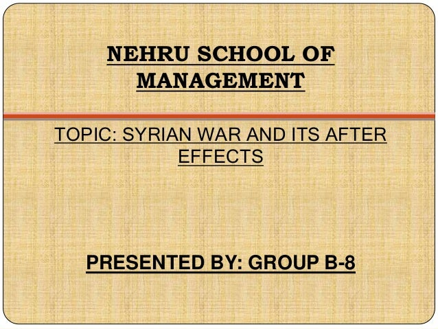 NEHRU SCHOOL OF MANAGEMENT TOPIC: SYRIAN WAR AND ITS AFTER EFFECTS PRESENTED BY: GROUP B-8