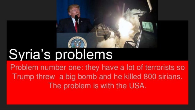 Syria's problems Problem number one: they have a lot of terrorists so Trump threw a big bomb and he killed 800 sirians. Th...