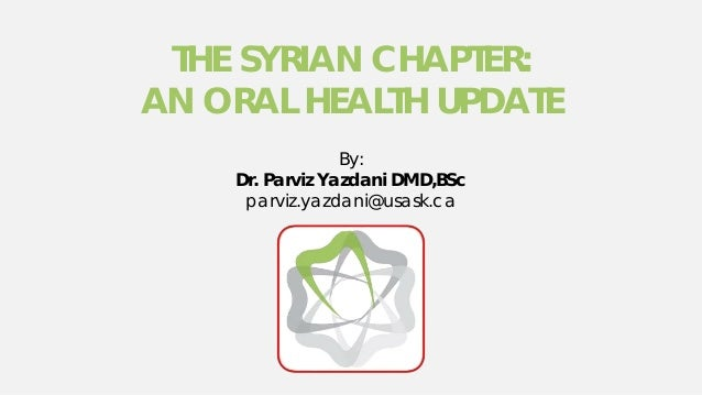 THE SYRIAN CHAPTER: AN ORAL HEALTH UPDATE By: Dr. Parviz Yazdani DMD,BSc parviz.yazdani@usask.ca