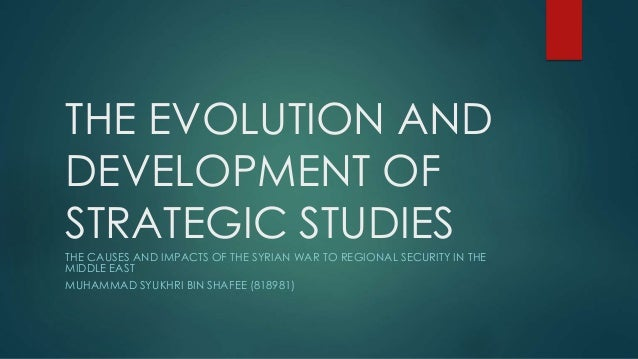 THE EVOLUTION AND DEVELOPMENT OF STRATEGIC STUDIES THE CAUSES AND IMPACTS OF THE SYRIAN WAR TO REGIONAL SECURITY IN THE MI...