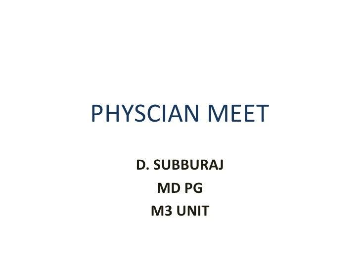 PHYSCIAN MEET <br />D. SUBBURAJ <br />MD PG<br />M3 UNIT<br />