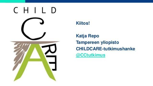Kiitos! Katja Repo Tampereen yliopisto CHILDCARE-tutkimushanke @CCtutkimus