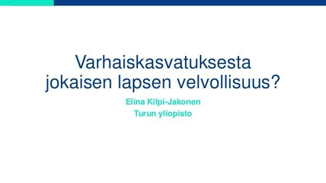 Varhaiskasvatuksesta jokaisen lapsen velvollisuus? Elina Kilpi-Jakonen Turun yliopisto
