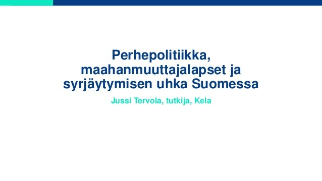 Perhepolitiikka, maahanmuuttajalapset ja syrjäytymisen uhka Suomessa Jussi Tervola, tutkija, Kela