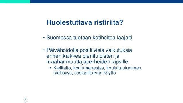 Huolestuttava ristiriita? • Suomessa tuetaan kotihoitoa laajalti • Päivähoidolla positiivisia vaikutuksia ennen kaikkea pi...