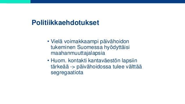 Politiikkaehdotukset • Vielä voimakkaampi päivähoidon tukeminen Suomessa hyödyttäisi maahanmuuttajalapsia • Huom. kontakti...