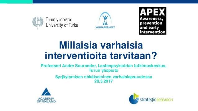 Millaisia varhaisia interventioita tarvitaan? Professori Andre Sourander, Lastenpsykiatrian tutkimuskeskus, Turun yliopist...