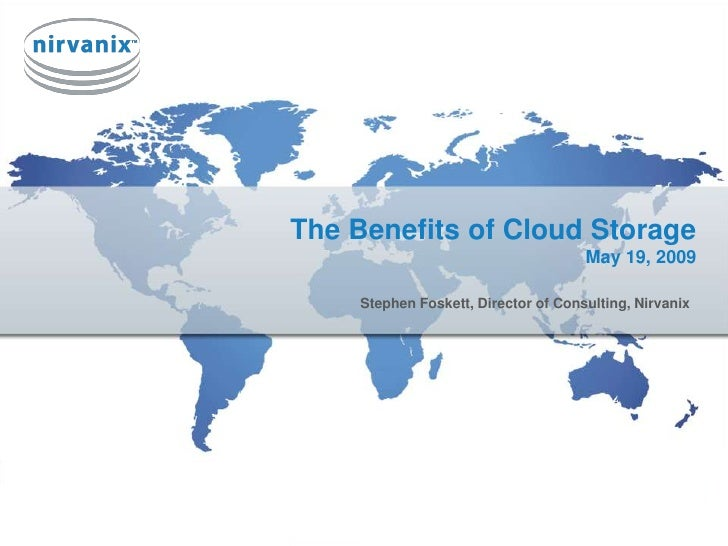 The Benefits of Cloud StorageMay 19, 2009<br />Stephen Foskett, Director of Consulting, Nirvanix<br />